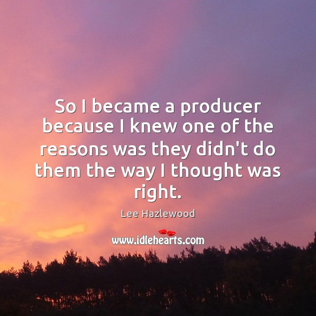 So I became a producer because I knew one of the reasons Image