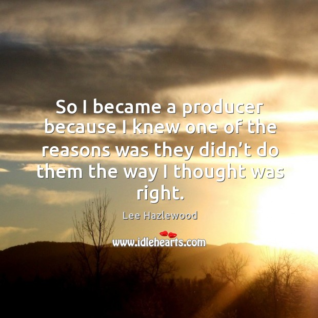 So I became a producer because I knew one of the reasons was they didn't do them the way I thought was right. Lee Hazlewood Picture Quote