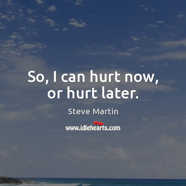 So, I can hurt now, or hurt later. Steve Martin Picture Quote