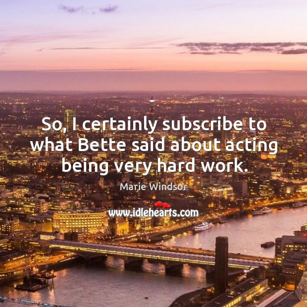 So, I certainly subscribe to what bette said about acting being very hard work. Marie Windsor Picture Quote