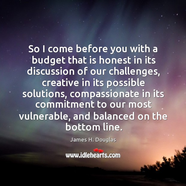 So I come before you with a budget that is honest in its discussion of our challenges Image