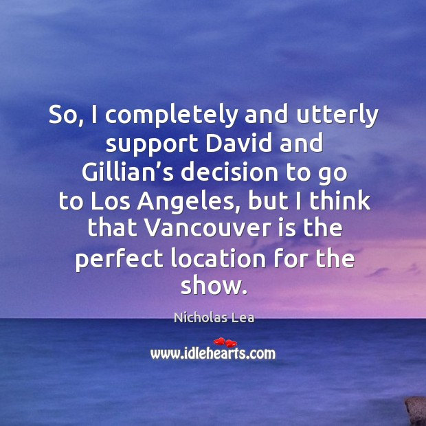 So, I completely and utterly support david and gillian's decision to go to los angeles Nicholas Lea Picture Quote