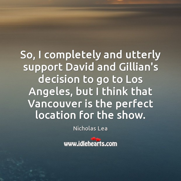 So, I completely and utterly support David and Gillian's decision to go Nicholas Lea Picture Quote