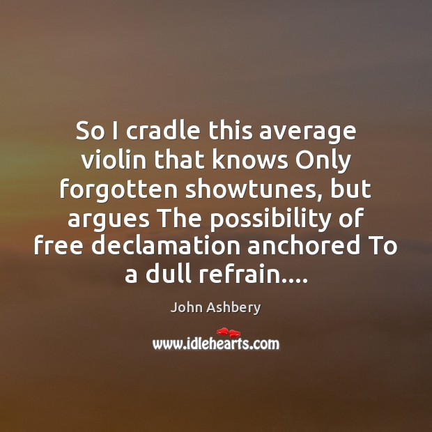 So I cradle this average violin that knows Only forgotten showtunes, but Image