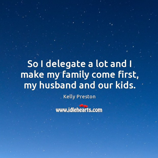 So I delegate a lot and I make my family come first, my husband and our kids. Image