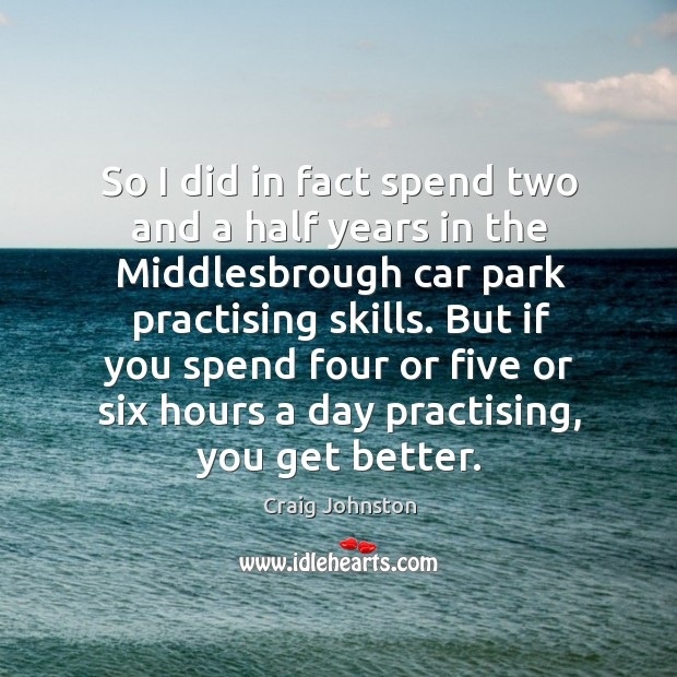 Image, So I did in fact spend two and a half years in the middlesbrough car park practising skills.