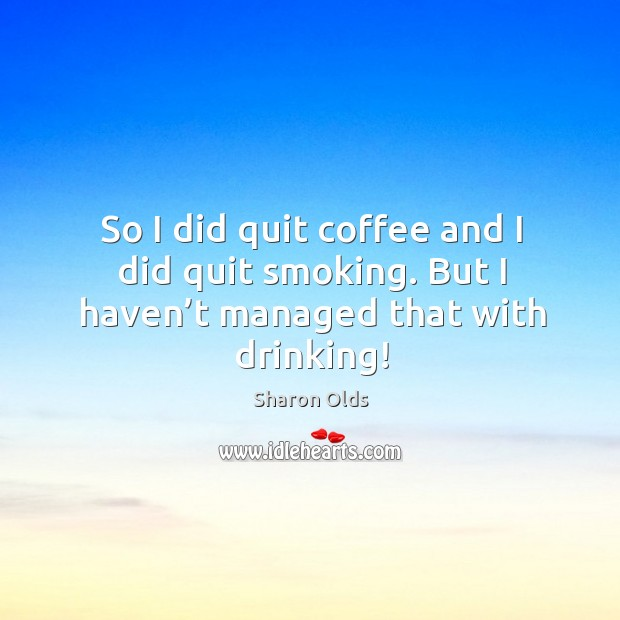 So I did quit coffee and I did quit smoking. But I haven't managed that with drinking! Image