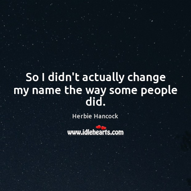 Image, So I didn't actually change my name the way some people did.