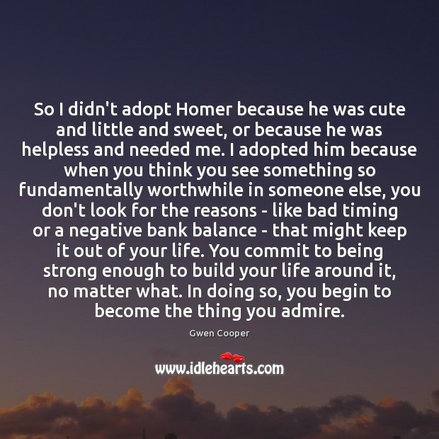 So I didn't adopt Homer because he was cute and little and Being Strong Quotes Image