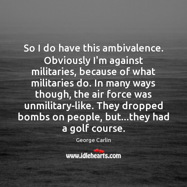 So I do have this ambivalence. Obviously I'm against militaries, because of Image