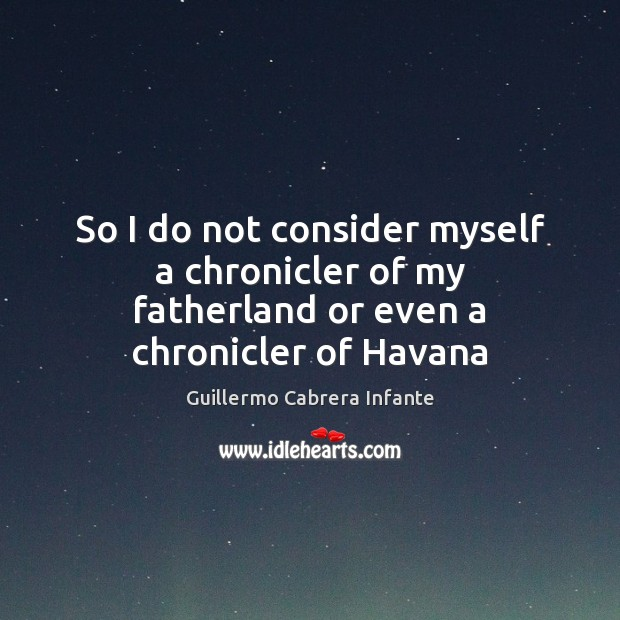 So I do not consider myself a chronicler of my fatherland or even a chronicler of Havana Image