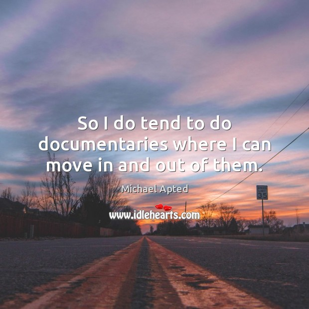 So I do tend to do documentaries where I can move in and out of them. Image