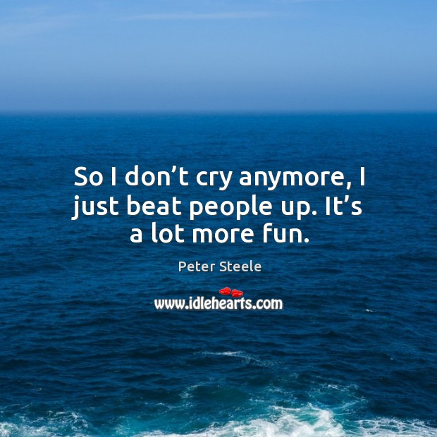 So I don't cry anymore, I just beat people up. It's a lot more fun. Image