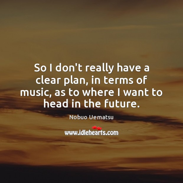 So I don't really have a clear plan, in terms of music, Nobuo Uematsu Picture Quote