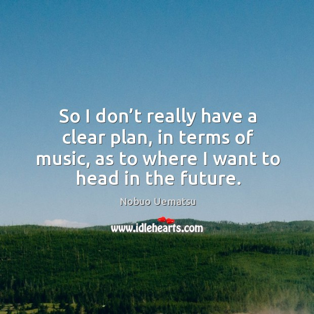 So I don't really have a clear plan, in terms of music, as to where I want to head in the future. Nobuo Uematsu Picture Quote