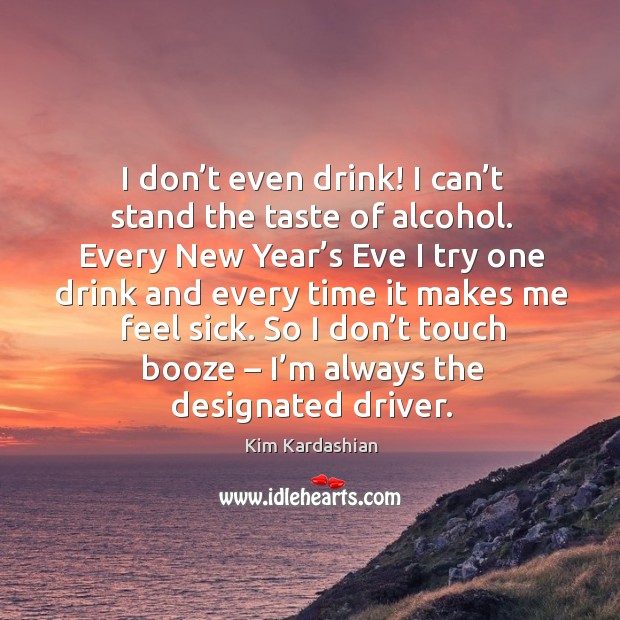 Image, So I don't touch booze – I'm always the designated driver.