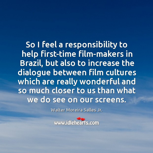 So I feel a responsibility to help first-time film-makers in brazil, but also to increase Image