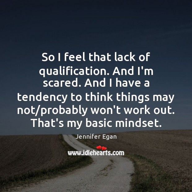 So I feel that lack of qualification. And I'm scared. And I Image