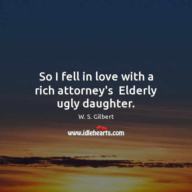 So I fell in love with a rich attorney's  Elderly ugly daughter. W. S. Gilbert Picture Quote