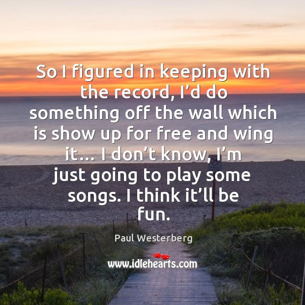 So I figured in keeping with the record, I'd do something off the wall which is show up Paul Westerberg Picture Quote