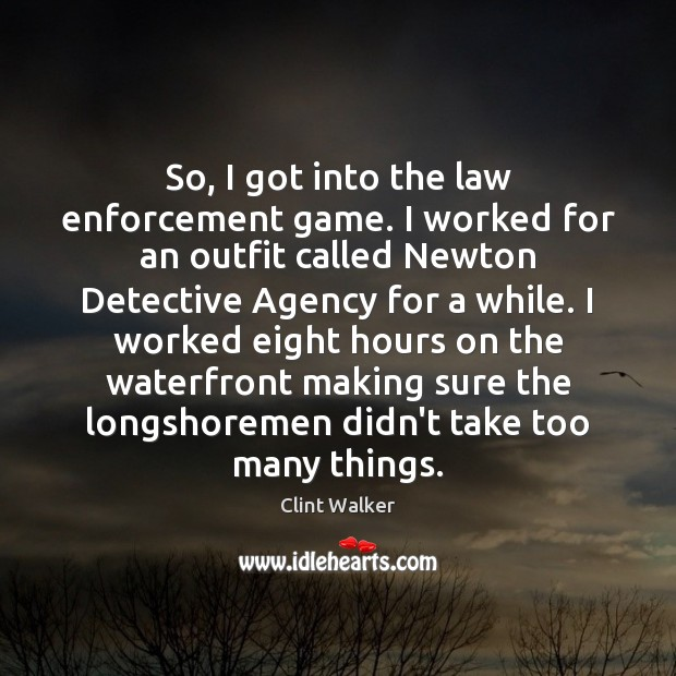 So, I got into the law enforcement game. I worked for an Image