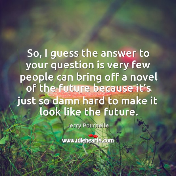 So, I guess the answer to your question is very few people can bring off a novel of the future because Jerry Pournelle Picture Quote