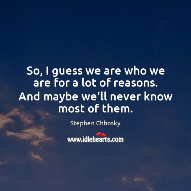 So, I guess we are who we are for a lot of Stephen Chbosky Picture Quote