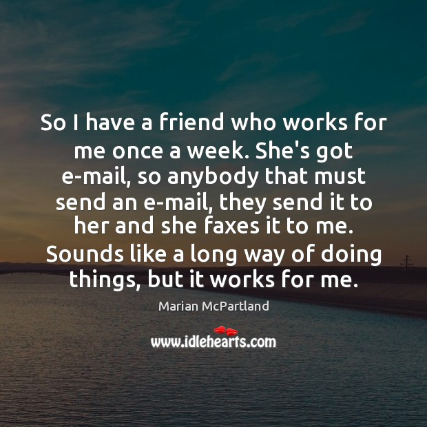 So I have a friend who works for me once a week. Marian McPartland Picture Quote