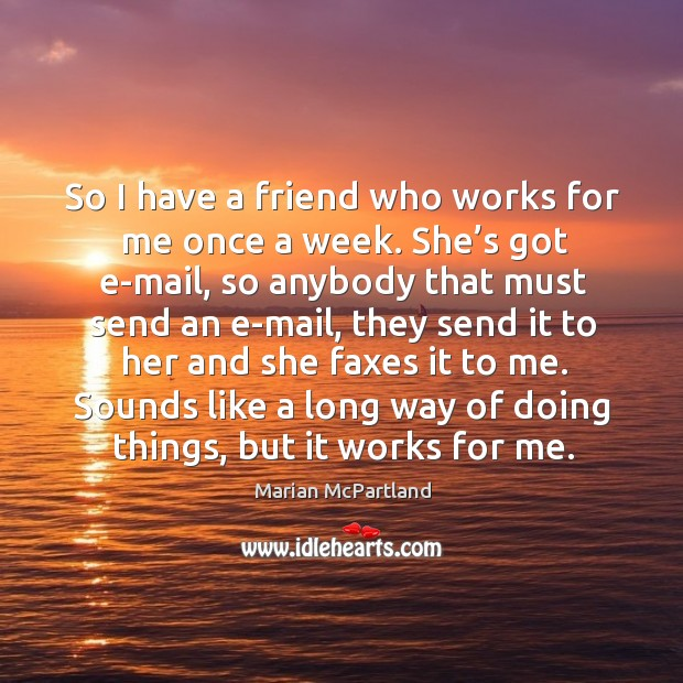 So I have a friend who works for me once a week. She's got e-mail, so anybody that must send an e-mail Marian McPartland Picture Quote