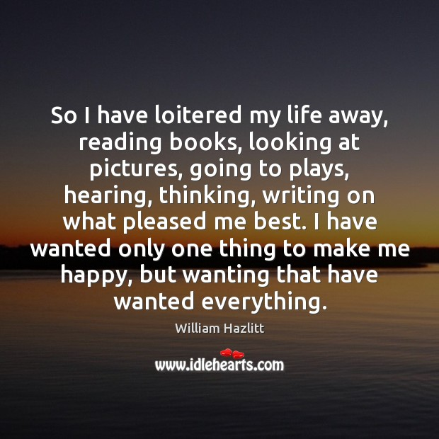 Image, So I have loitered my life away, reading books, looking at pictures,