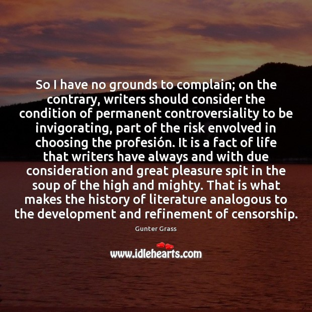 So I have no grounds to complain; on the contrary, writers should Gunter Grass Picture Quote