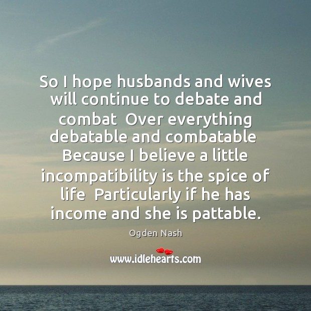 So I hope husbands and wives will continue to debate and combat Ogden Nash Picture Quote