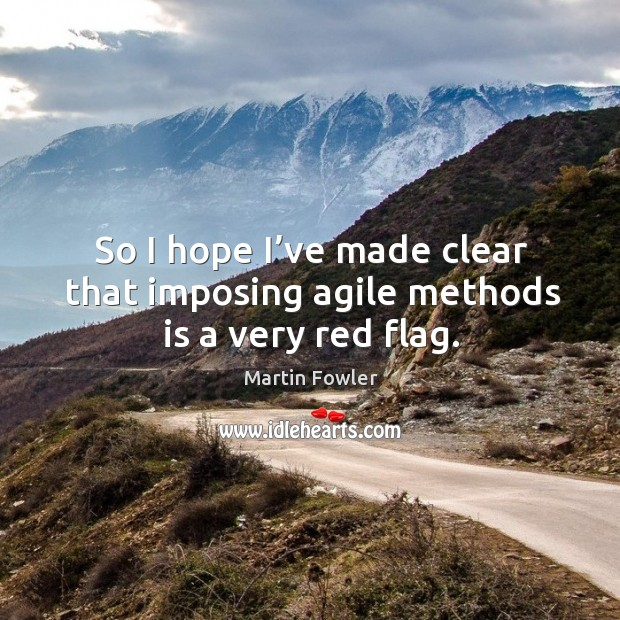 So I hope I've made clear that imposing agile methods is a very red flag. Martin Fowler Picture Quote