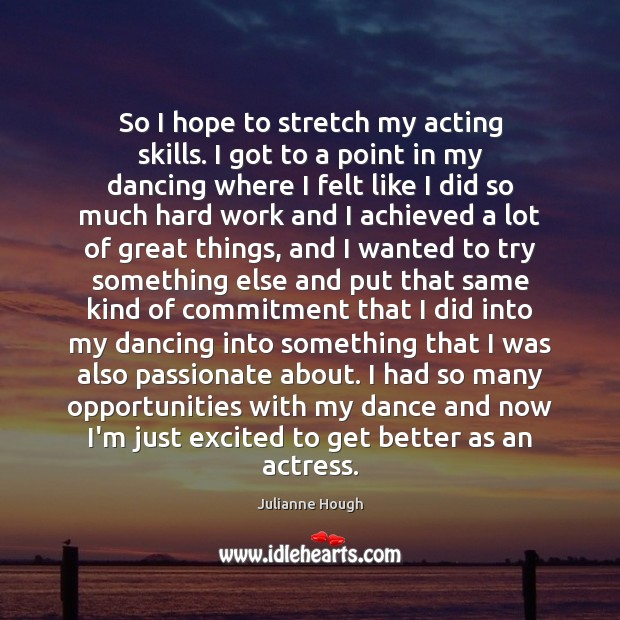 So I hope to stretch my acting skills. I got to a Julianne Hough Picture Quote