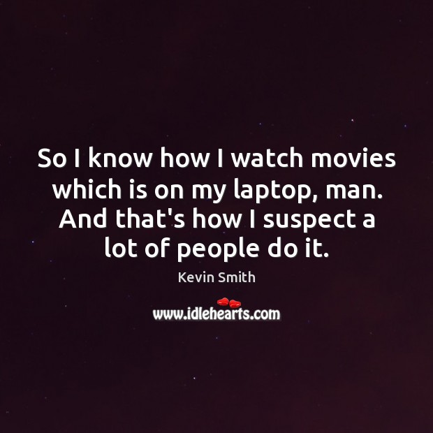 So I know how I watch movies which is on my laptop, Kevin Smith Picture Quote