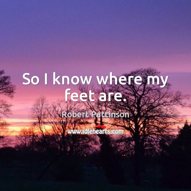 So I know where my feet are. Robert Pattinson Picture Quote