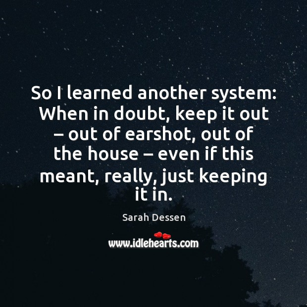 So I learned another system: When in doubt, keep it out – out Sarah Dessen Picture Quote