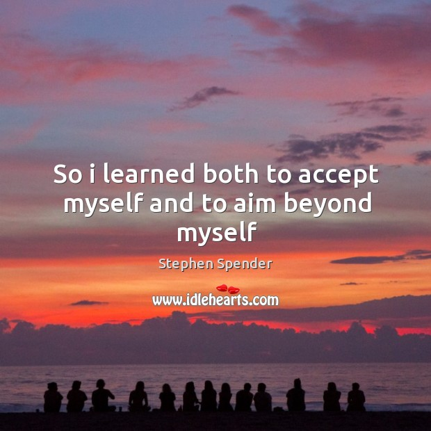 So i learned both to accept myself and to aim beyond myself Stephen Spender Picture Quote