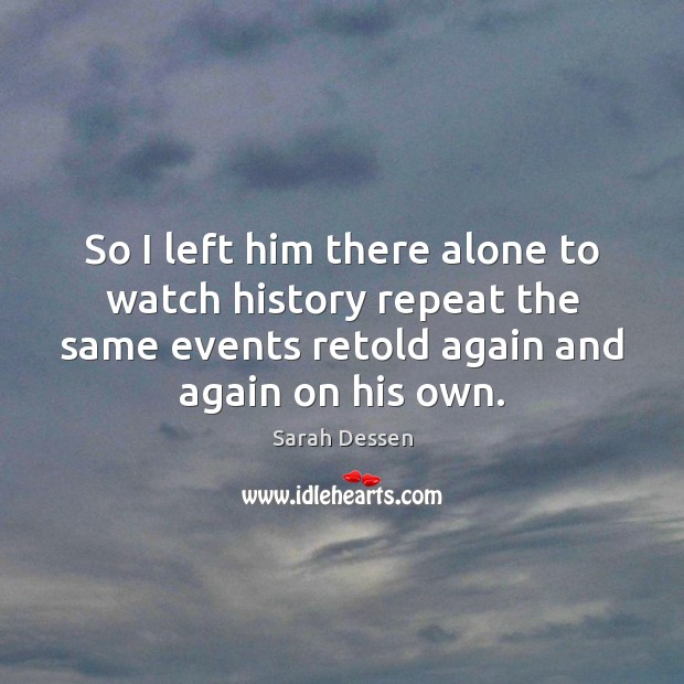 So I left him there alone to watch history repeat the same Sarah Dessen Picture Quote