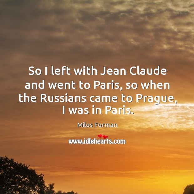 So I left with jean claude and went to paris, so when the russians came to prague, I was in paris. Milos Forman Picture Quote