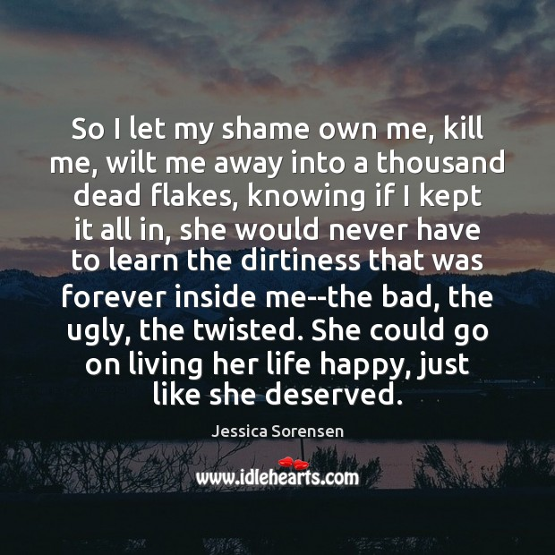So I let my shame own me, kill me, wilt me away Jessica Sorensen Picture Quote
