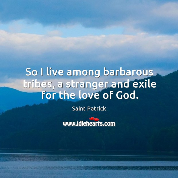 So I live among barbarous tribes, a stranger and exile for the love of God. Saint Patrick Picture Quote