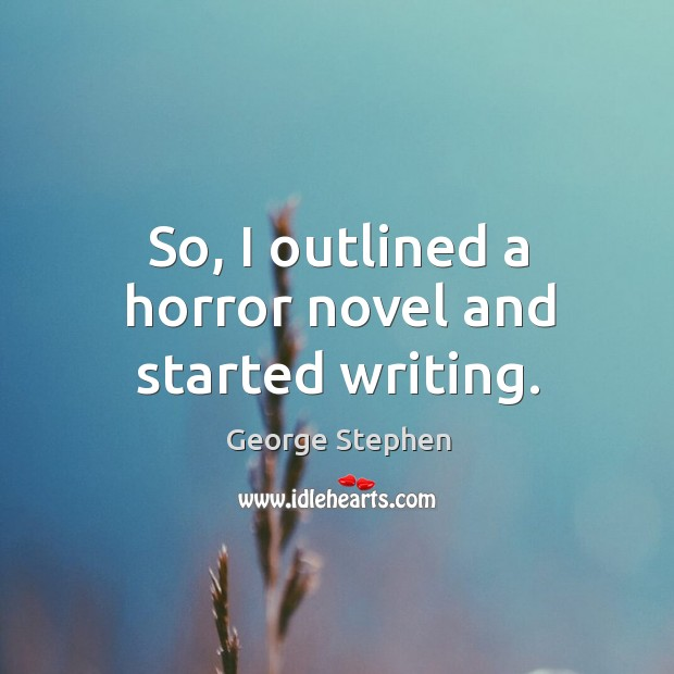 So, I outlined a horror novel and started writing. George Stephen Picture Quote