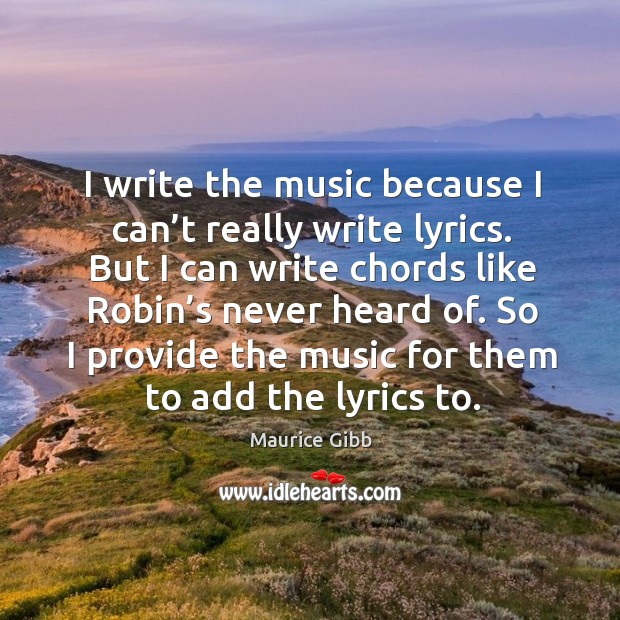 So I provide the music for them to add the lyrics to. Maurice Gibb Picture Quote