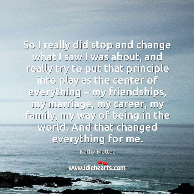 So I really did stop and change what I saw I was about, and really try to put that principle Kathy Mattea Picture Quote
