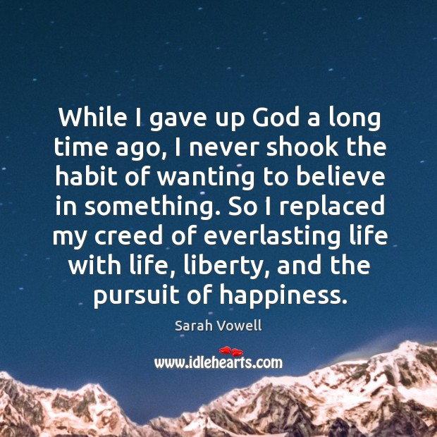 So I replaced my creed of everlasting life with life, liberty, and the pursuit of happiness. Sarah Vowell Picture Quote