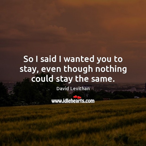 So I said I wanted you to stay, even though nothing could stay the same. Image