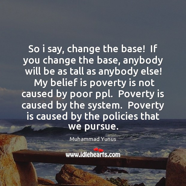 So i say, change the base!  If you change the base, anybody Muhammad Yunus Picture Quote