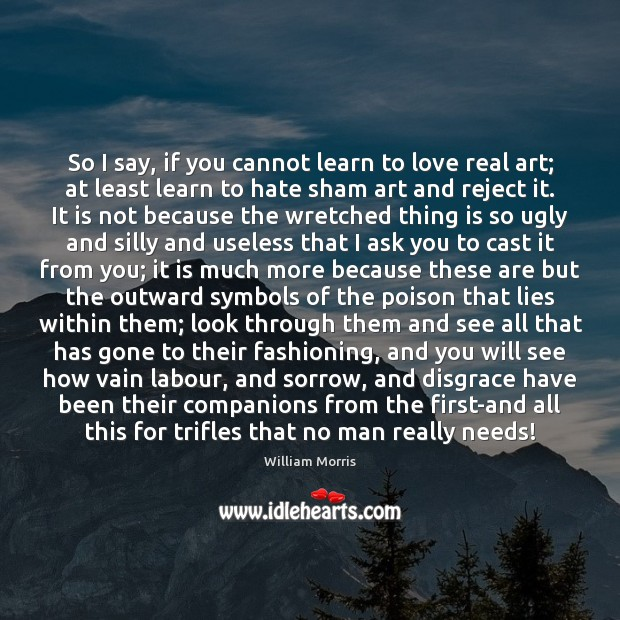 So I say, if you cannot learn to love real art; at William Morris Picture Quote