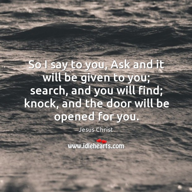 So I say to you, ask and it will be given to you; search, and you will find; knock, and the door will be opened for you. Image